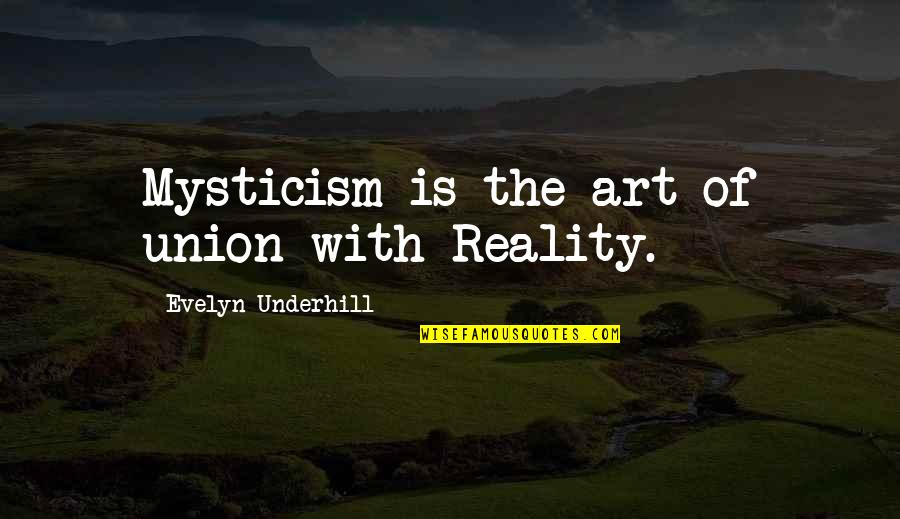 Underhill Quotes By Evelyn Underhill: Mysticism is the art of union with Reality.