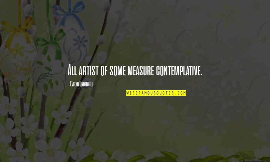 Underhill Quotes By Evelyn Underhill: All artist of some measure contemplative.