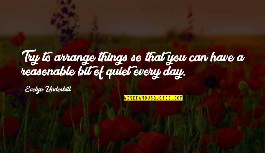 Underhill Quotes By Evelyn Underhill: Try to arrange things so that you can