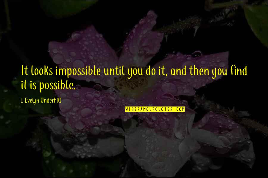 Underhill Quotes By Evelyn Underhill: It looks impossible until you do it, and