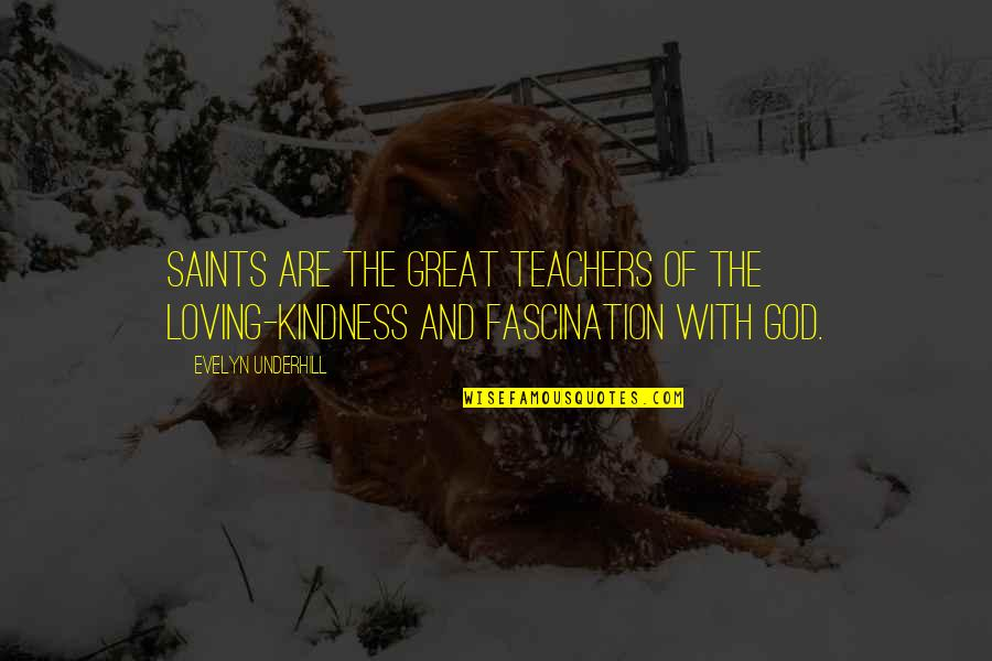 Underhill Quotes By Evelyn Underhill: Saints are the great teachers of the loving-kindness