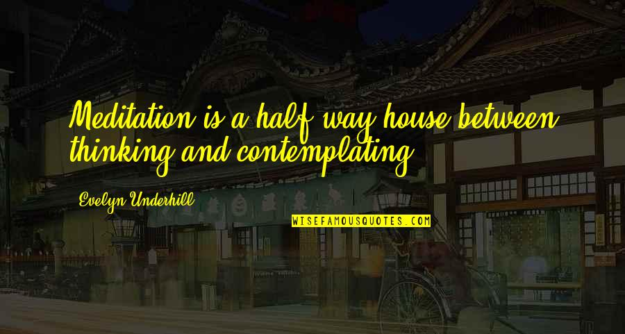 Underhill Quotes By Evelyn Underhill: Meditation is a half-way house between thinking and