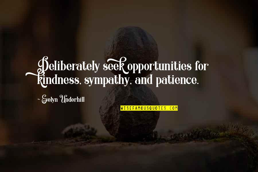 Underhill Quotes By Evelyn Underhill: Deliberately seek opportunities for kindness, sympathy, and patience.