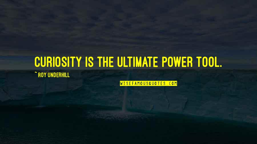 Underhill Quotes By Roy Underhill: Curiosity is the ultimate power tool.