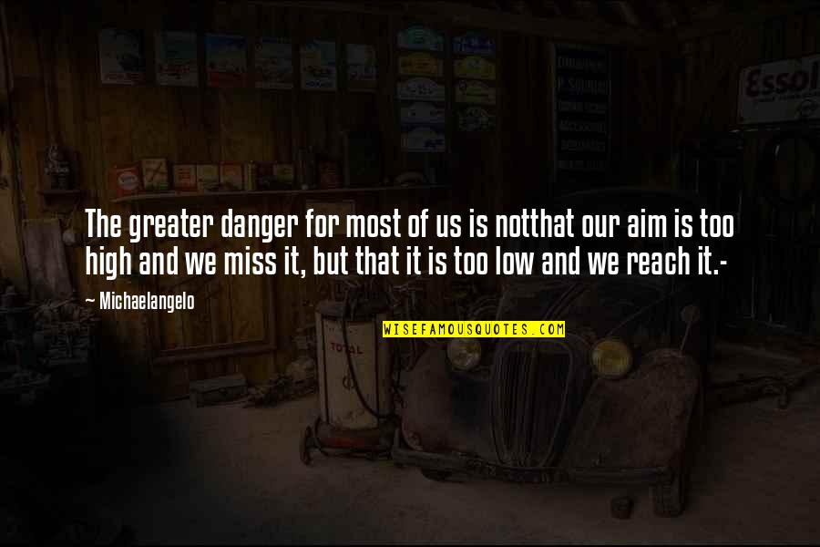 Underloved Quotes By Michaelangelo: The greater danger for most of us is