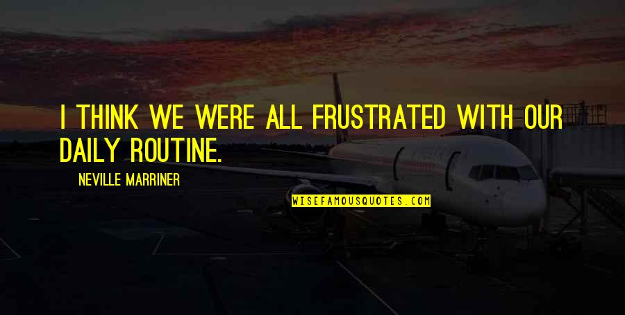 Undermining Yourself Quotes By Neville Marriner: I think we were all frustrated with our