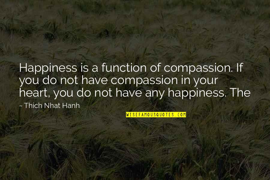 Undermining Yourself Quotes By Thich Nhat Hanh: Happiness is a function of compassion. If you