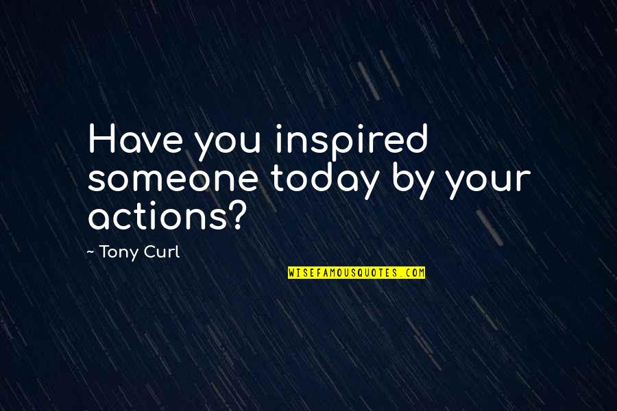 Undermining Yourself Quotes By Tony Curl: Have you inspired someone today by your actions?