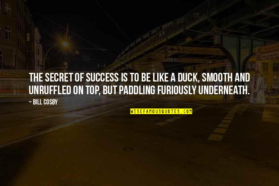 Underneath Quotes By Bill Cosby: The secret of success is to be like