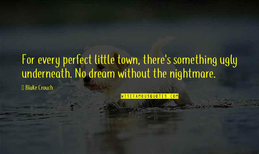 Underneath Quotes By Blake Crouch: For every perfect little town, there's something ugly