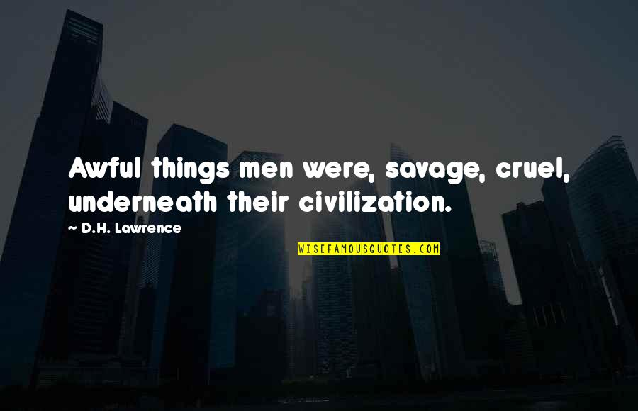 Underneath Quotes By D.H. Lawrence: Awful things men were, savage, cruel, underneath their