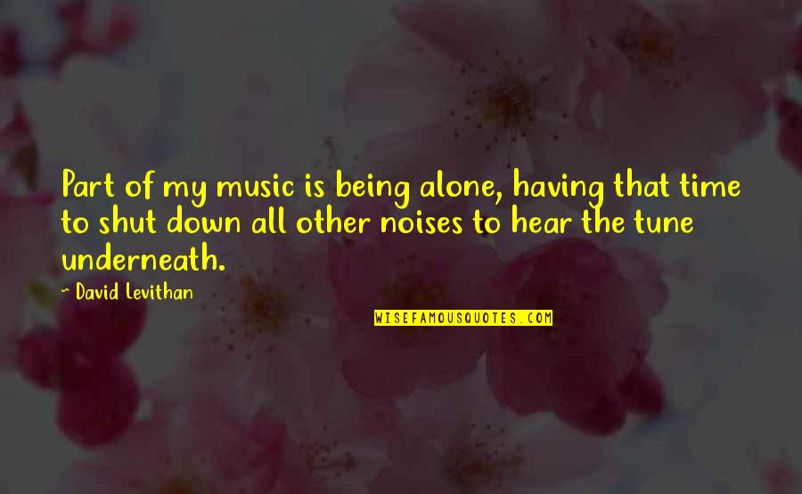 Underneath Quotes By David Levithan: Part of my music is being alone, having
