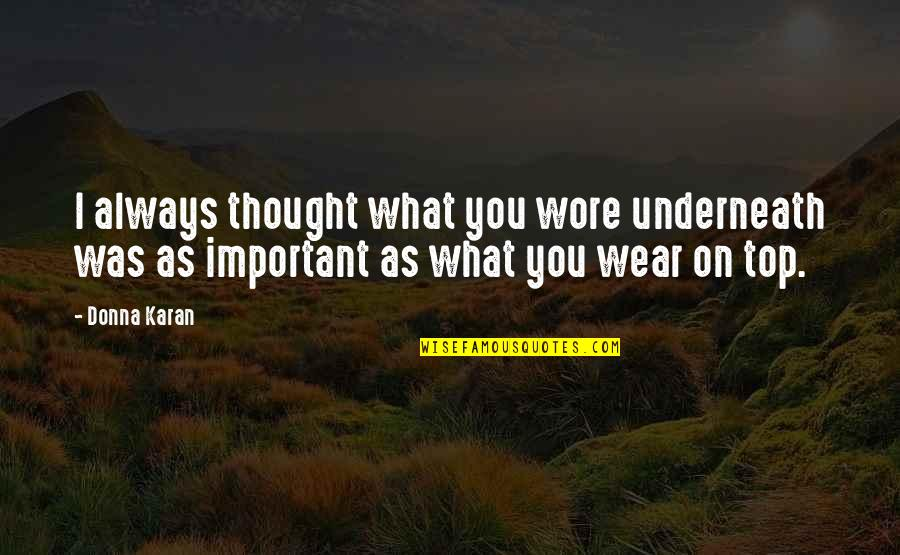 Underneath Quotes By Donna Karan: I always thought what you wore underneath was