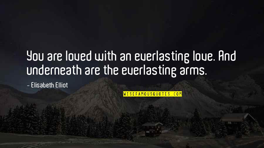 Underneath Quotes By Elisabeth Elliot: You are loved with an everlasting love. And