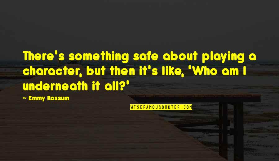 Underneath Quotes By Emmy Rossum: There's something safe about playing a character, but