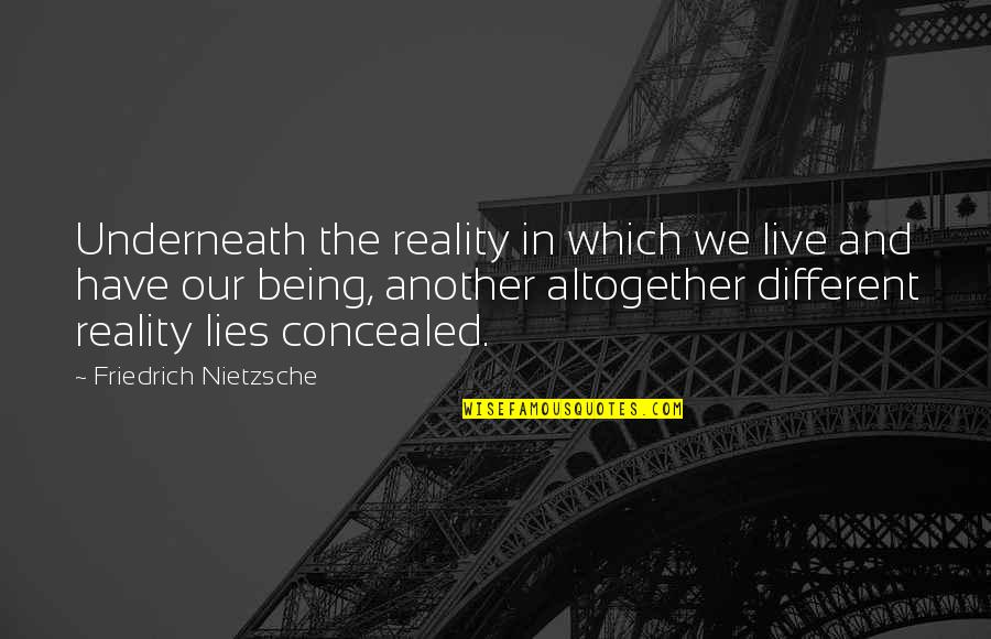 Underneath Quotes By Friedrich Nietzsche: Underneath the reality in which we live and