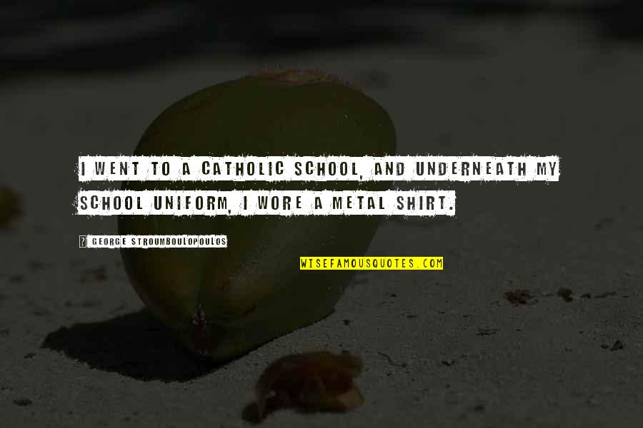Underneath Quotes By George Stroumboulopoulos: I went to a Catholic School, and underneath