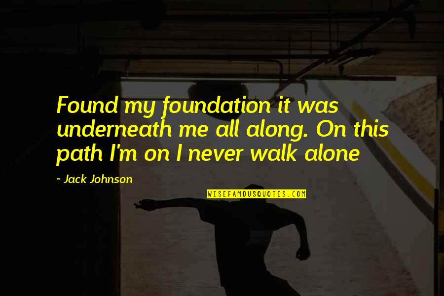 Underneath Quotes By Jack Johnson: Found my foundation it was underneath me all