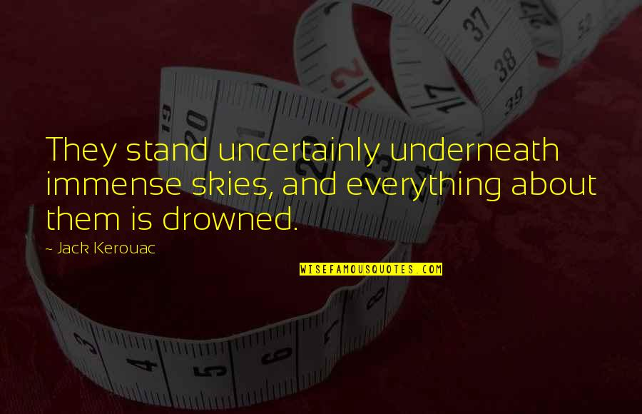 Underneath Quotes By Jack Kerouac: They stand uncertainly underneath immense skies, and everything