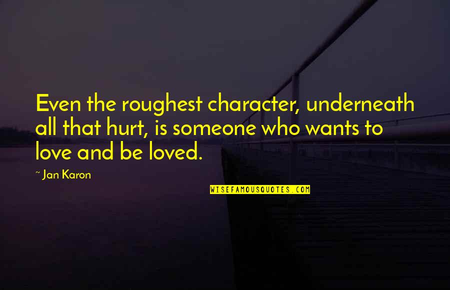 Underneath Quotes By Jan Karon: Even the roughest character, underneath all that hurt,