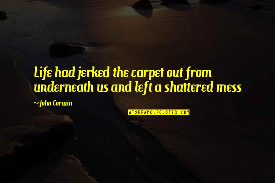 Underneath Quotes By John Corwin: Life had jerked the carpet out from underneath