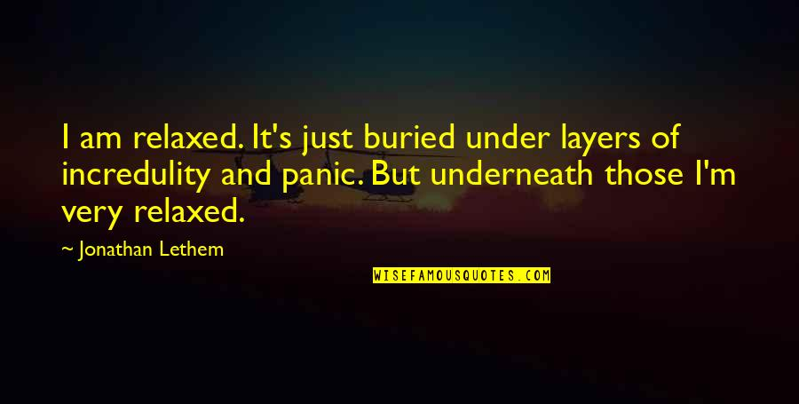 Underneath Quotes By Jonathan Lethem: I am relaxed. It's just buried under layers