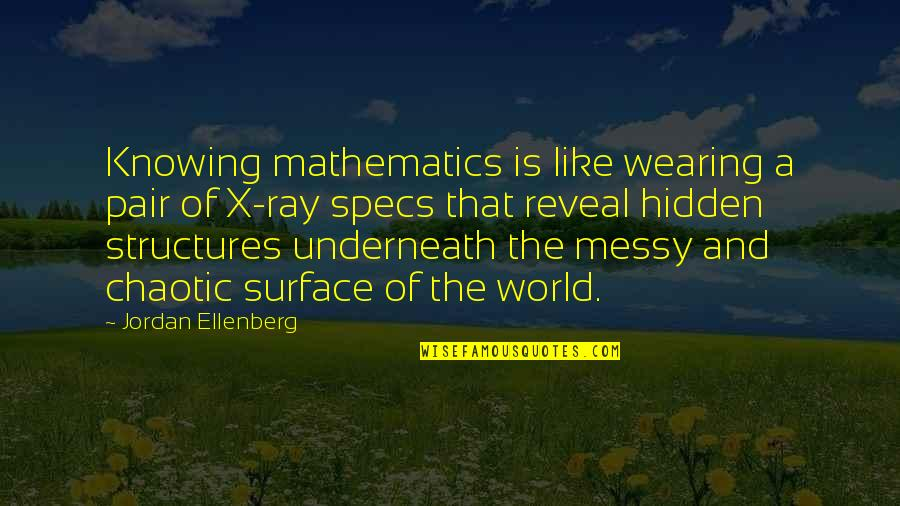 Underneath Quotes By Jordan Ellenberg: Knowing mathematics is like wearing a pair of