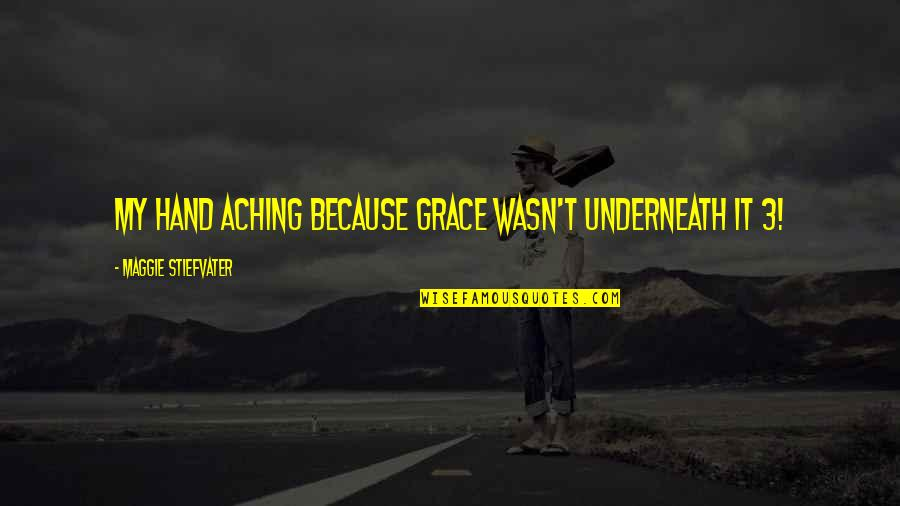 Underneath Quotes By Maggie Stiefvater: My hand aching because grace wasn't underneath it