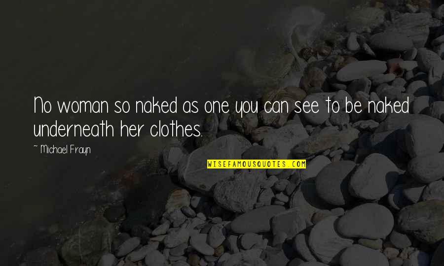 Underneath Quotes By Michael Frayn: No woman so naked as one you can