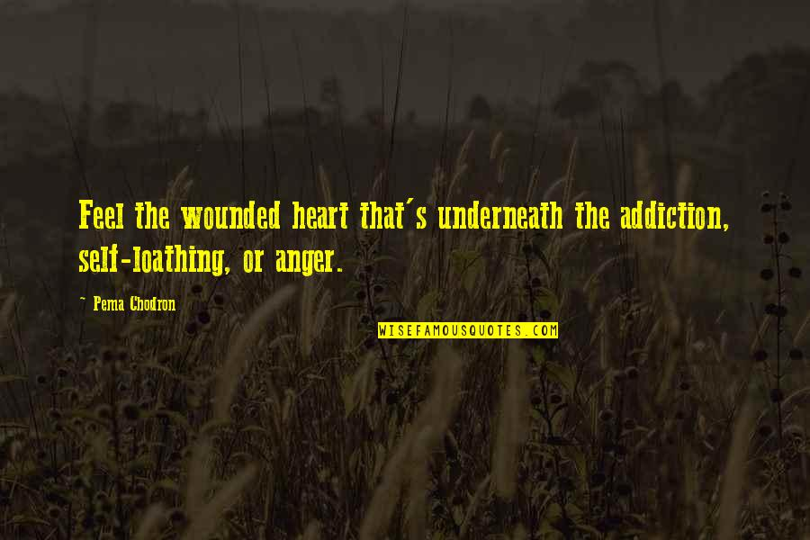 Underneath Quotes By Pema Chodron: Feel the wounded heart that's underneath the addiction,