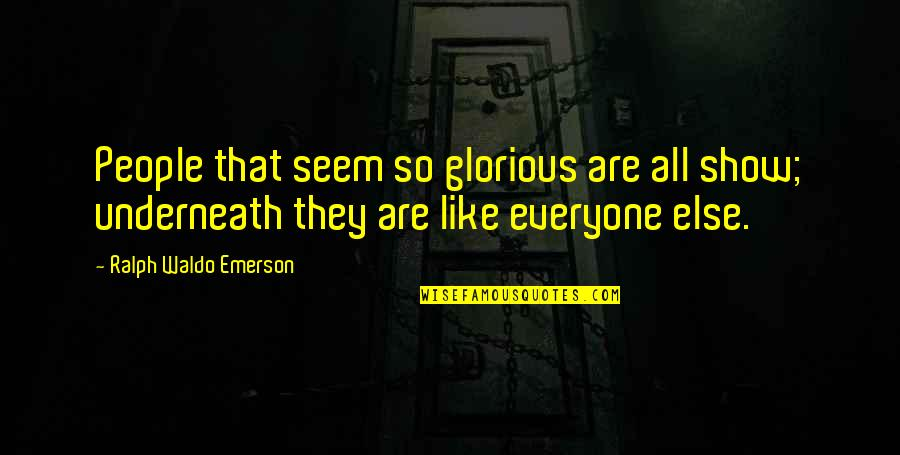 Underneath Quotes By Ralph Waldo Emerson: People that seem so glorious are all show;