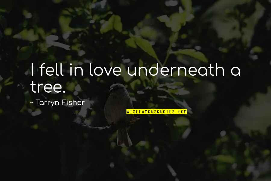 Underneath Quotes By Tarryn Fisher: I fell in love underneath a tree.