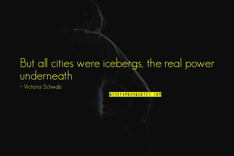 Underneath Quotes By Victoria Schwab: But all cities were icebergs, the real power