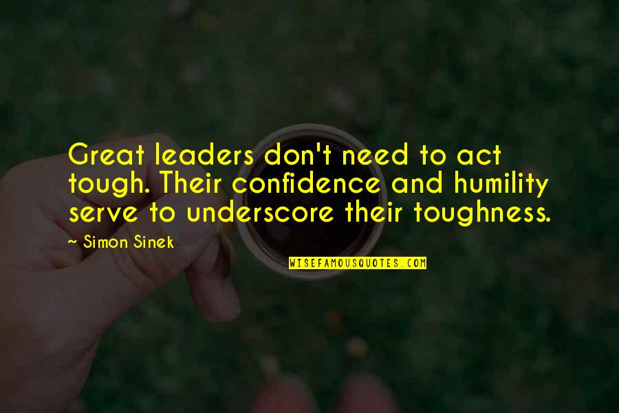 Underscore Quotes By Simon Sinek: Great leaders don't need to act tough. Their