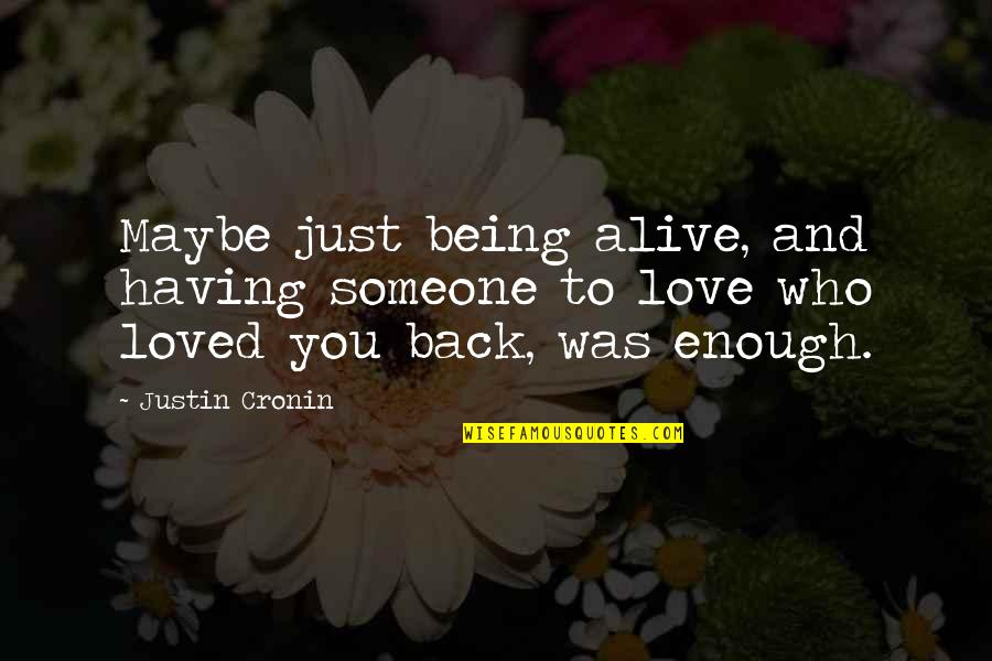 Undersigned Quotes By Justin Cronin: Maybe just being alive, and having someone to