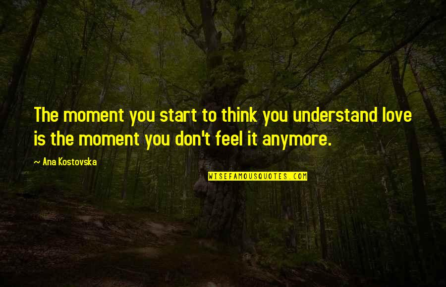 Understand My Feelings Quotes By Ana Kostovska: The moment you start to think you understand