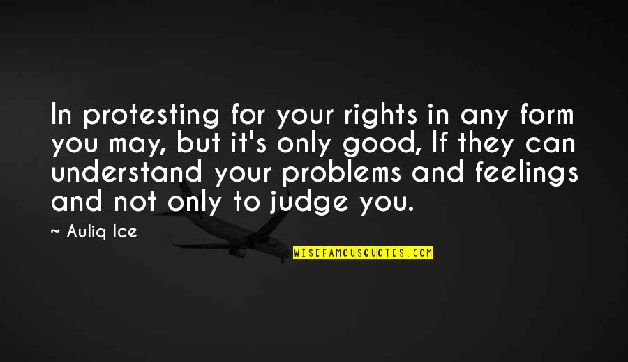 Understand My Feelings Quotes By Auliq Ice: In protesting for your rights in any form