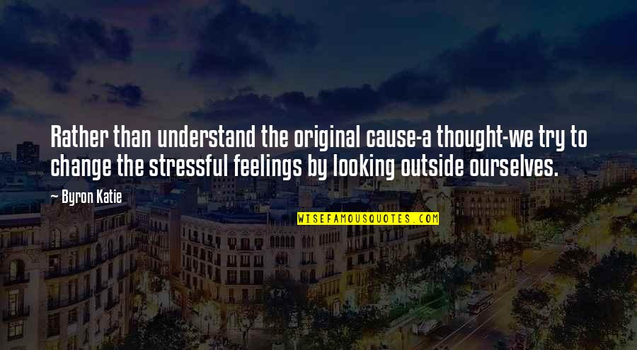 Understand My Feelings Quotes By Byron Katie: Rather than understand the original cause-a thought-we try