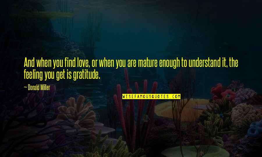 Understand My Feelings Quotes By Donald Miller: And when you find love, or when you