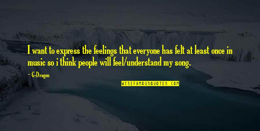 Understand My Feelings Quotes By G-Dragon: I want to express the feelings that everyone