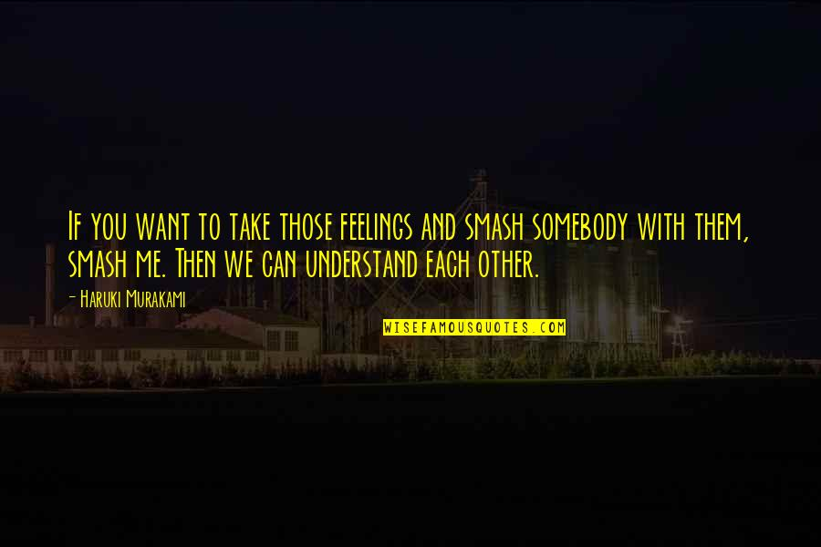 Understand My Feelings Quotes By Haruki Murakami: If you want to take those feelings and
