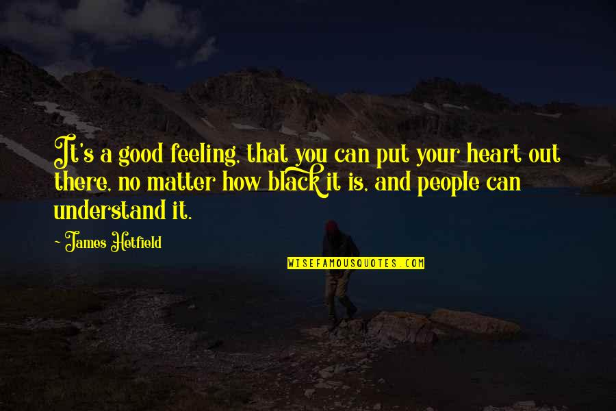 Understand My Feelings Quotes By James Hetfield: It's a good feeling, that you can put