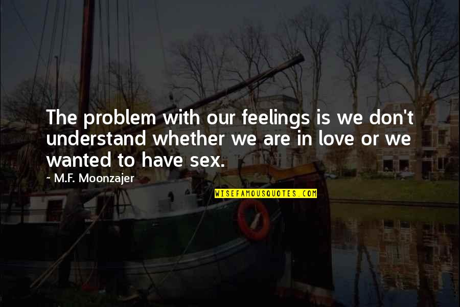Understand My Feelings Quotes By M.F. Moonzajer: The problem with our feelings is we don't