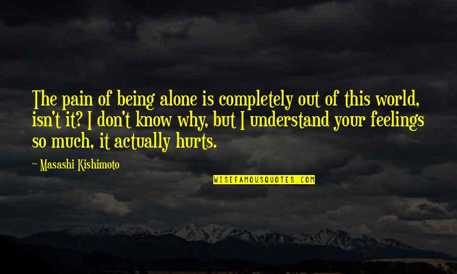 Understand My Feelings Quotes By Masashi Kishimoto: The pain of being alone is completely out