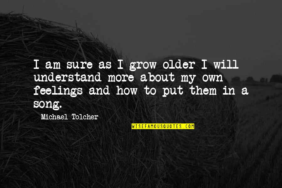 Understand My Feelings Quotes By Michael Tolcher: I am sure as I grow older I