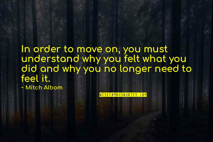Understand My Feelings Quotes By Mitch Albom: In order to move on, you must understand