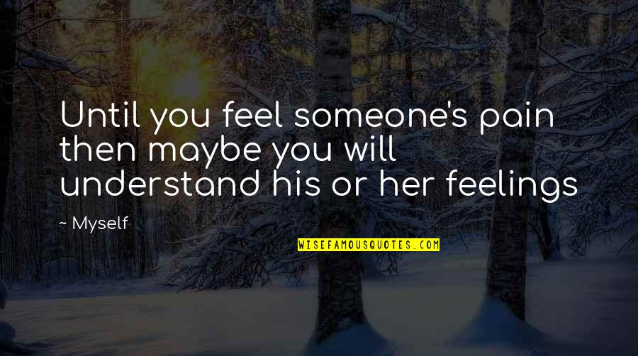 Understand My Feelings Quotes By Myself: Until you feel someone's pain then maybe you
