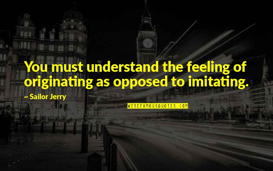 Understand My Feelings Quotes By Sailor Jerry: You must understand the feeling of originating as