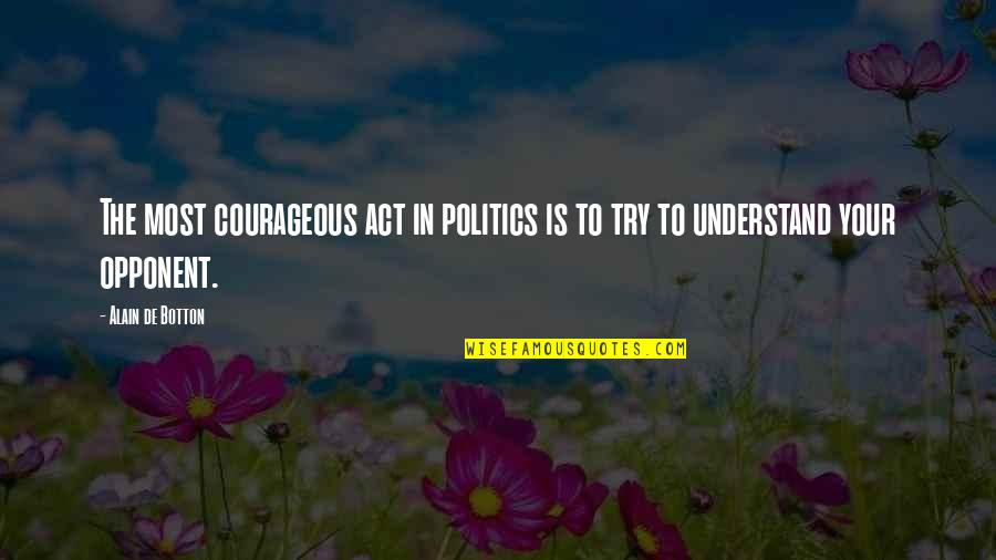 Understanding Both Sides Quotes By Alain De Botton: The most courageous act in politics is to