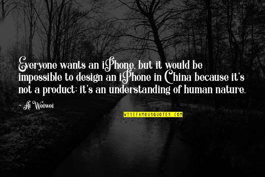 Understanding Human Nature Quotes By Ai Weiwei: Everyone wants an iPhone, but it would be